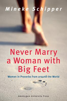 Never Marry a Woman with Big Feet: Women in Proverbs from Around the World - Schipper, Mineke