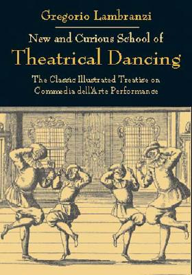 New and Curious School of Theatrical Dancing: The Classic Illustrated Treatise on Commedia Dell'arte Performance - Lambranzi, Gregorio