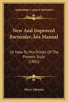 New and Improved Bartenderacentsa -A Centss Manual: Or How to Mix Drinks of the Present Style (1882) - Johnson, Harry