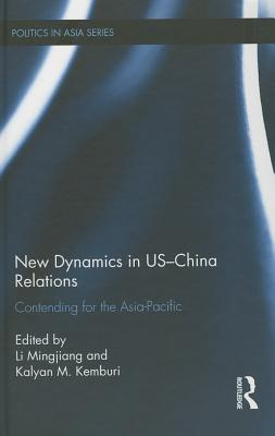 New Dynamics in US-China Relations: Contending for the Asia Pacific - Li, Mingjiang (Editor), and Kemburi, Kalyan M. (Editor)