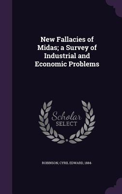 New Fallacies of Midas; A Survey of Industrial and Economic Problems - Robinson, Cyril Edward 1884- (Creator)