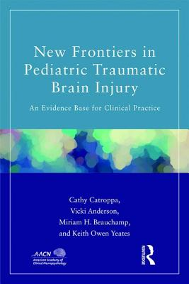 New Frontiers in Pediatric Traumatic Brain Injury: An Evidence Base for Clinical Practice - Catroppa, Cathy, and Anderson, Vicki, and Beauchamp, Miriam A.