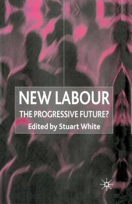 New Labour: The Progressive Future? - White, Stuart