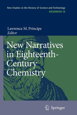 New Narratives in Eighteenth-Century Chemistry: Contributions from the First Francis Bacon Workshop, 21-23 April 2005, California Institute of Technology, Pasadena, California - Principe, Lawrence M. (Editor)
