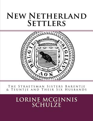 New Netherland Settlers: The Straetsman Sisters Barentje & Teuntje and Their Six Husbands - Schulze, Lorine McGinnis