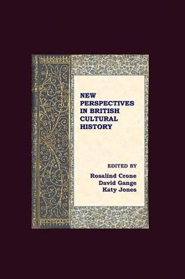 New Perspectives in British Cultural History - Crone, Rosalind (Editor), and Gange, David (Editor), and Jones, Katy (Editor)