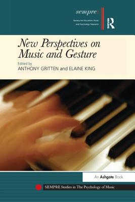 New Perspectives on Music and Gesture - King, Elaine, Dr. (Editor), and Gritten, Anthony, Dr. (Editor)