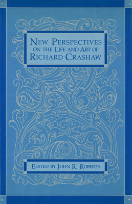 New Perspectives on the Life and Art of Richard Crashaw New Perspectives on the Life and Art of Richard Crashaw New Perspectives on the Life and Art of Richard Crashaw - Roberts, John R (Editor)