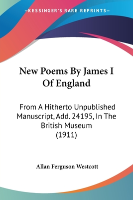 New Poems by James I of England: From a Hitherto Unpublished Manuscript, Add. 24195, in the British Museum (1911) - Westcott, Allan Ferguson (Editor)