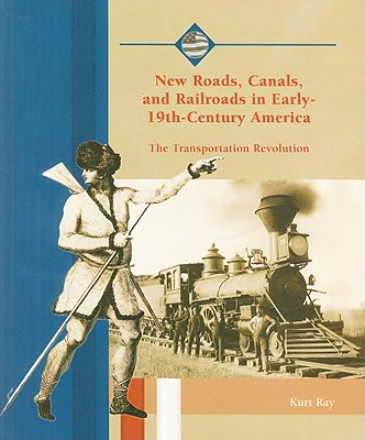New Roads, Canals, and Railroads in Early-19th-Century America: The Transportation Revolution - Ray, Kurt