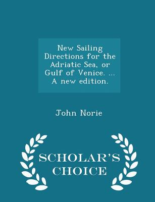 New Sailing Directions for the Adriatic Sea, or Gulf of Venice. ... a New Edition. - Scholar's Choice Edition - Norie, John