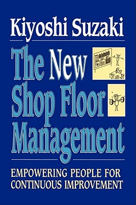 New Shop Floor Management: Empowering People for Continuous Improvement - Suzaki, Kiyoshi