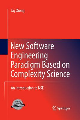New Software Engineering Paradigm Based on Complexity Science: An Introduction to Nse - Xiong, Jay