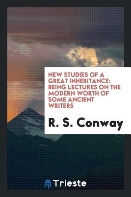 New Studies of a Great Inheritance: Being Lectures on the Modern Worth of Some Ancient Writers - Conway, R S