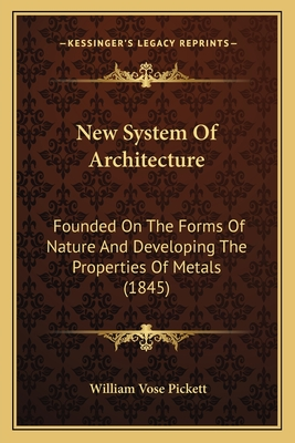 New System of Architecture: Founded on the Forms of Nature and Developing the Properties of Metals (1845) - Pickett, William Vose