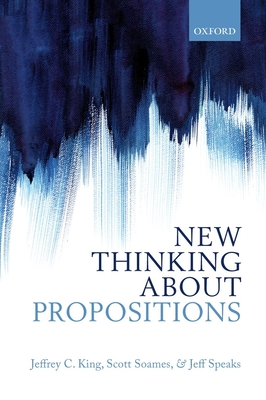 New Thinking about Propositions - King, Jeffrey C., and Soames, Scott, and Speaks, Jeff