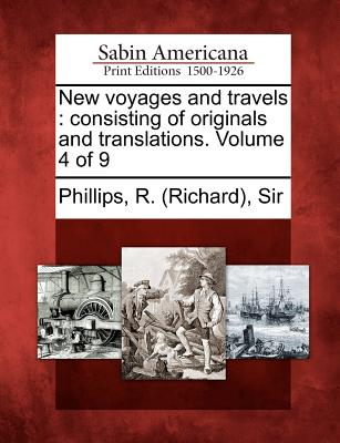 New Voyages and Travels: Consisting of Originals and Translations. Volume 4 of 9 - Phillips, R (Richard) Sir (Creator)