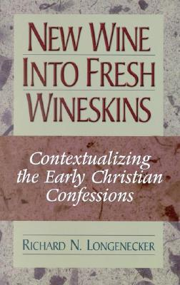 New Wine Into Fresh Wineskins: Contextualizing the Early Christian Confessions - Longenecker, Richard N, PH.D., D.D.
