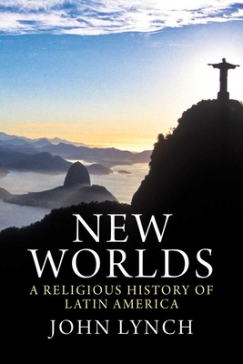 New Worlds: A Religious History of Latin America - Lynch, John