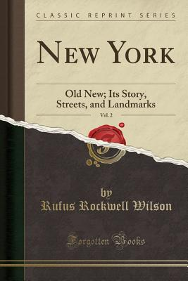 New York, Vol. 2: Old New; Its Story, Streets, and Landmarks (Classic Reprint) - Wilson, Rufus Rockwell