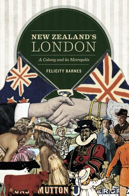 New Zealand's London: A Colony and its Metropolis - Barnes, Felicity