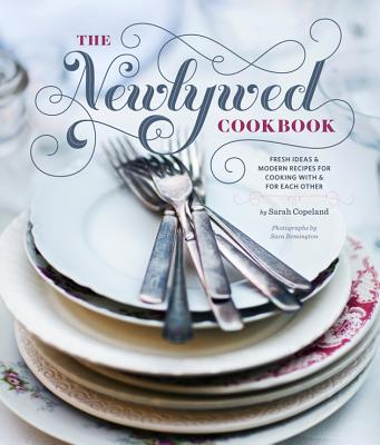 Newlywed Cookbook: Fresh Ideas & Modern Recipes for Cooking with & for Each Other - Copeland, Sarah, and Remington, Sara (Photographer)