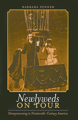 Newlyweds on Tour: Honeymooning in Nineteenth-Century America - Penner, Barbara