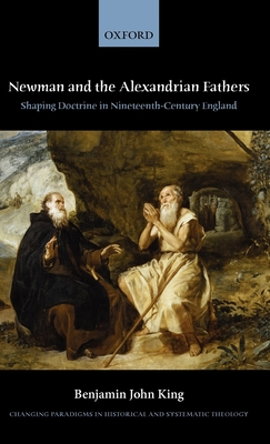 Newman and the Alexandrian Fathers: Shaping Doctrine in Nineteenth-Century England - King, Benjamin J