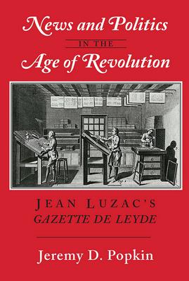 News and Politics in the Age of Revolution: Jean Luzac's Gazette de Leyde - Popkin, Jeremy D, Professor