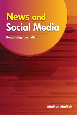 News and Social Media: Redefining Journalism - Madhok, Madhuri