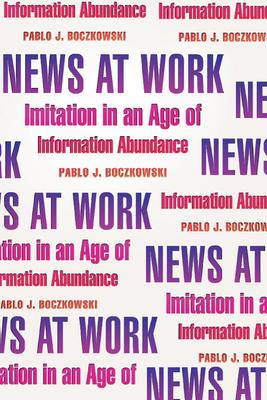 News at Work: Imitation in an Age of Information Abundance - Boczkowski, Pablo J