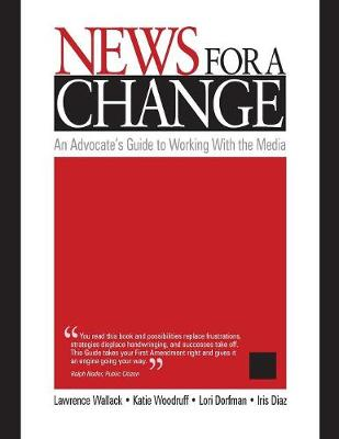 News for a Change: An Advocate's Guide to Working with the Media - Wallack, Lawrence, Dr., and Woodruff, Katie, and Dorfman, Lori, Ms.