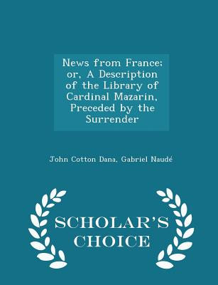 News from France; Or, a Description of the Library of Cardinal Mazarin, Preceded by the Surrender - Scholar's Choice Edition - Dana, John Cotton, and Naude, Gabriel