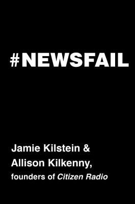 Newsfail: Climate Change, Feminism, Gun Control, and Other Fun Stuff We We Talk About Because Nobody Else Will - Kilstein, Jamie, and Kilkenny, Allison