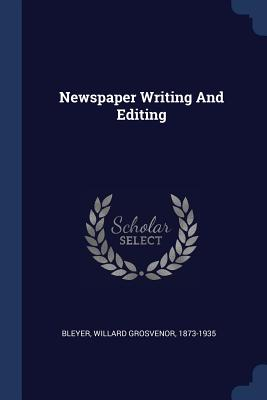Newspaper Writing and Editing - Bleyer, Willard Grosvenor 1873-1935 (Creator)