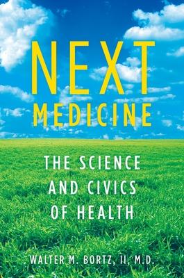 Next Medicine: The Science and Civics of Health - Bortz MD, Walter