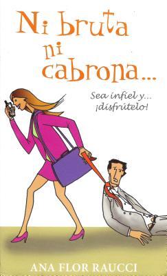 Ni Bruta Ni Cabrona...: Sea Infiel y Disfrutelo - Raucci, Ana Flor