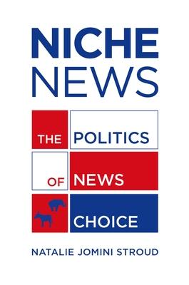 Niche News: The Politics of News Choice - Stroud, Natalie Jomini