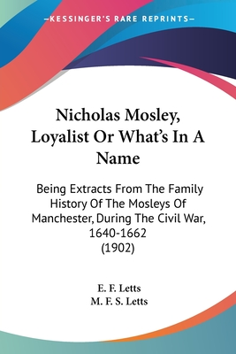 """Nicholas Mosley, Loyalist; Or """"what's in a Name"""": Being Extracts from the Family History of the Mosleys of Manchester, During the Civil War, 1640 1662 (Classic Reprint) - Letts, E F"""