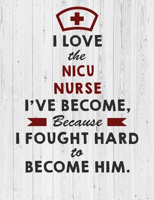 Nicu Nurse: I Love the Nicu Nurse I've Become Because I Fought Hard To Become Him Notebook - Cool Nurse Gift for Men & Nurse Graduation Gift Notebook/Journal/Diary (7.44 x 9.69 inches) - Notebooks, C Nurse