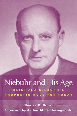 Niebuhr and His Age: Reinhold Niebuhr's Prophetic Role and Legacy - Brown, Charles C, and Schlesinger, Arthur Meier, Jr.