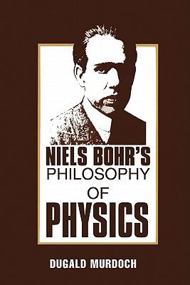 Niels Bohr's Philosophy of Physics - Murdoch, Dugald