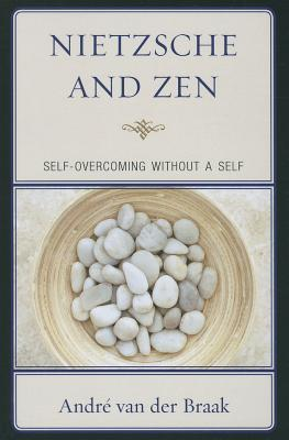 Nietzsche and Zen: Self Overcoming Without a Self - Braak, Andre Van Der