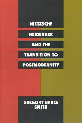 Nietzsche, Heidegger, and the Transition to Postmodernity - Smith, Gregory Bruce