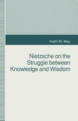 Nietzsche on the Struggle Between Knowledge and Wisdom - May, K
