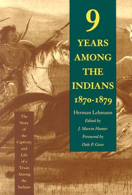 Nine Years Among the Indians, 1870-1879: The Story of the Captivity and Life of a Texan Among the Indians - Lehmann, Herman, and Hunter, J Marvin (Editor), and Giese, Dale F (Foreword by)