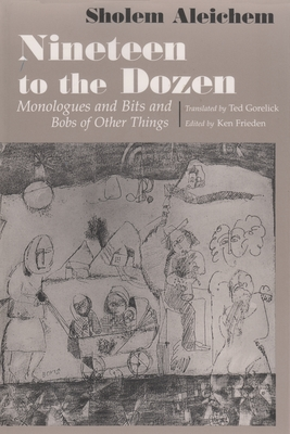 Nineteen to the Dozen: Monologues and Bits and Bobs of Other Things - Aleichem, Sholem, and Frieden, Ken (Editor), and Gorelick, Ted (Translated by)