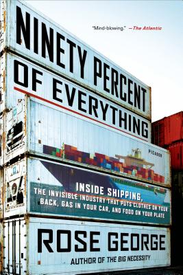 Ninety Percent of Everything: Inside Shipping, the Invisible Industry That Puts Clothes on Your Back, Gas in Your Car, and Food on Your Plate - George, Rose