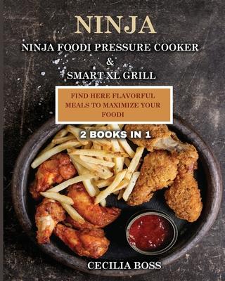 Ninja: 2 BOOKS IN 1: Ninja Foodi Pressure Cooker & Smart XL Grill. Find Here Flavorful Meals to Maximize Your Foodi - Boss, Cecilia