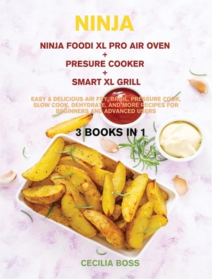Ninja: 3 BOOKS IN 1: Ninja Foodi XL Pro Air Oven + Presure Cooker + Smart XL Grill. Easy & Delicious Air Fry, Broil, Pressure Cook, Slow Cook, Dehydrate, and More Recipes for Beginners and Advanced Users - Boss, Cecilia